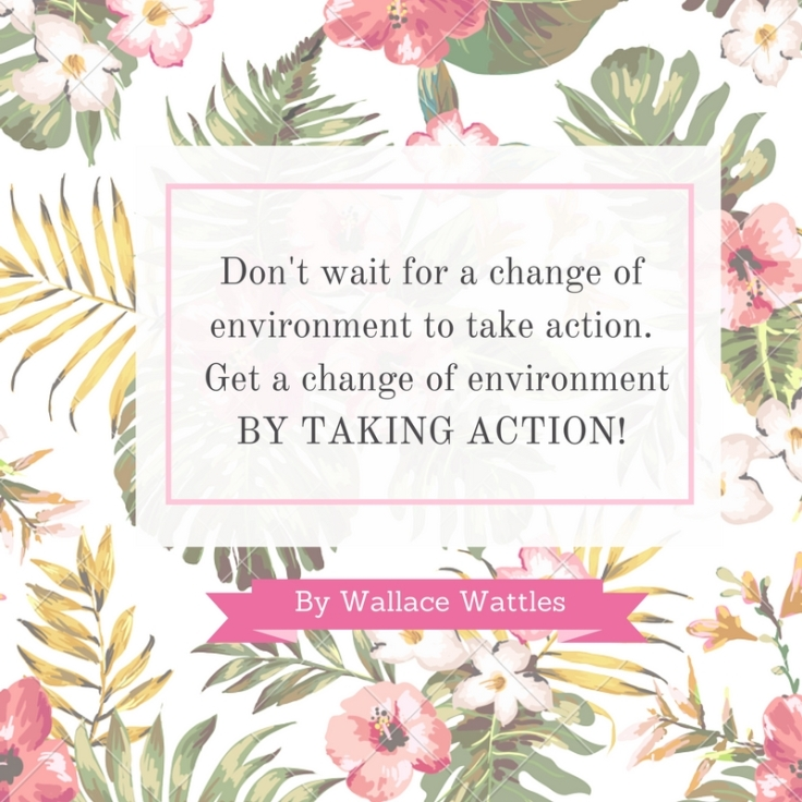 Don't wait for a change of environment to take action. Get a change of environment by taking Action!