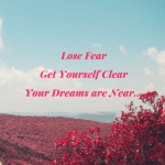 Lose Your Fear Get Yourself Clear Your Dreams are Near...